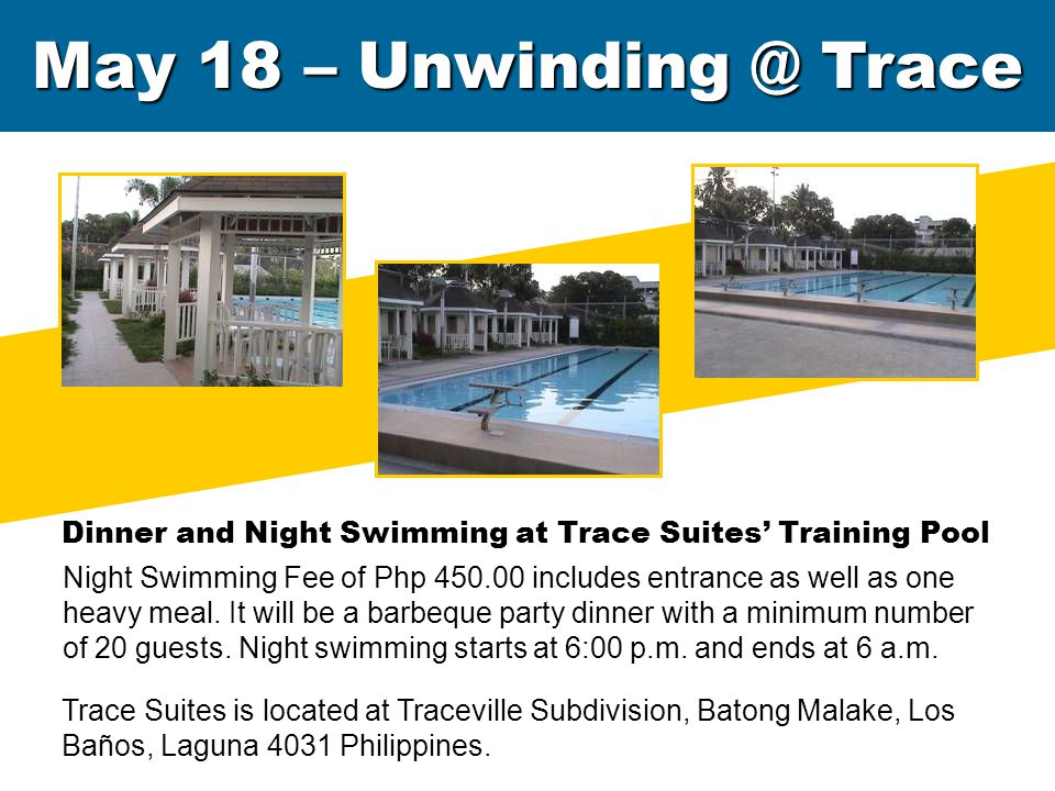 May 18 – Unwinding @ Trace Dinner and Night Swimming at Trace Suites' Training Pool Night Swimming Fee of Php 450.00 includes entrance as well as one heavy meal.