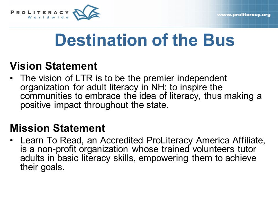 Vision Statement The vision of LTR is to be the premier independent organization for adult literacy in NH; to inspire the communities to embrace the idea of literacy, thus making a positive impact throughout the state.