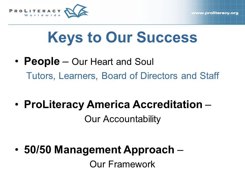 People – Our Heart and Soul Tutors, Learners, Board of Directors and Staff ProLiteracy America Accreditation – Our Accountability 50/50 Management Approach – Our Framework Keys to Our Success