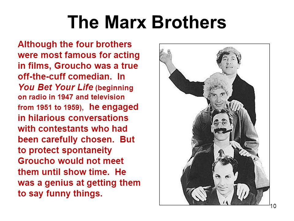 The Marx Brothers Although the four brothers were most famous for acting in films, Groucho was a true off-the-cuff comedian.
