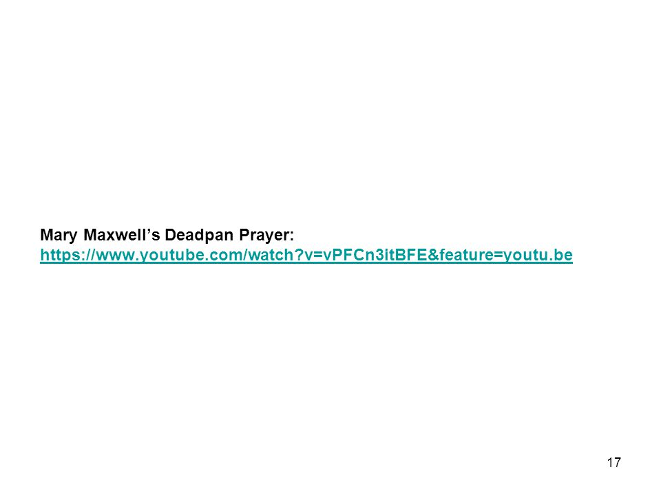 Mary Maxwell's Deadpan Prayer: https://www.youtube.com/watch?v=vPFCn3itBFE&feature=youtu.be https://www.youtube.com/watch?v=vPFCn3itBFE&feature=youtu.be 17
