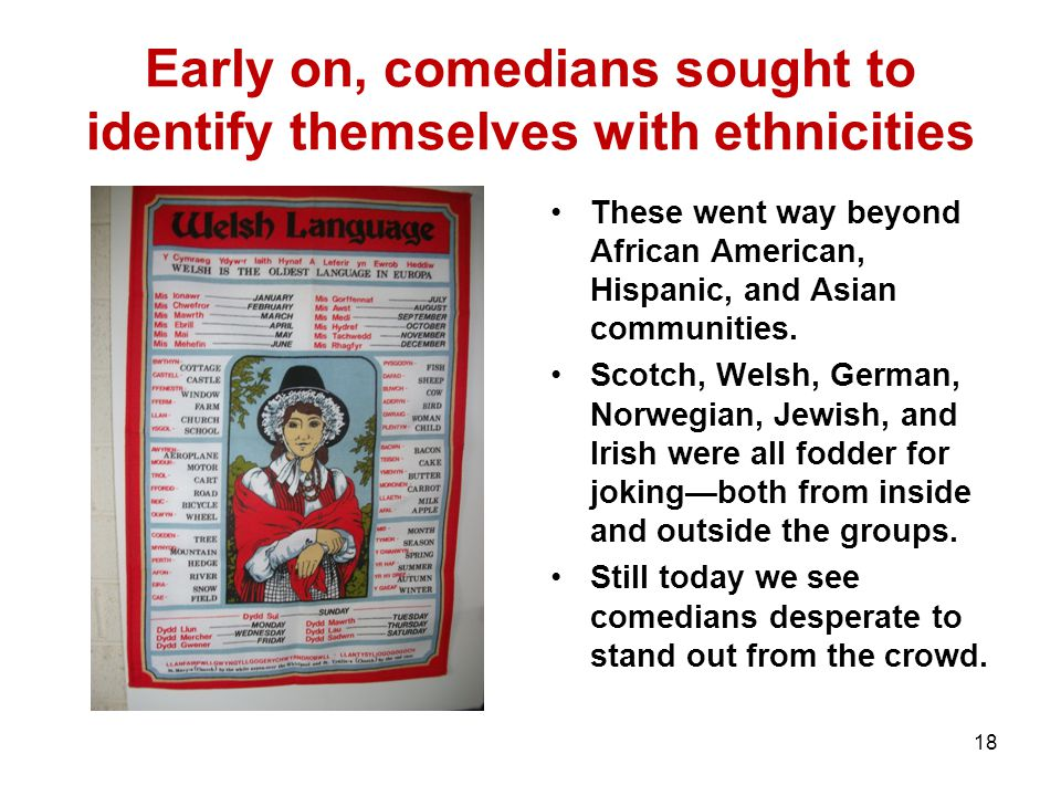 Early on, comedians sought to identify themselves with ethnicities These went way beyond African American, Hispanic, and Asian communities.