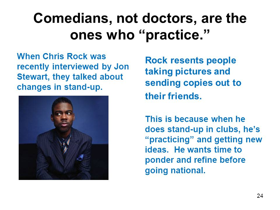 Comedians, not doctors, are the ones who practice. When Chris Rock was recently interviewed by Jon Stewart, they talked about changes in stand-up.
