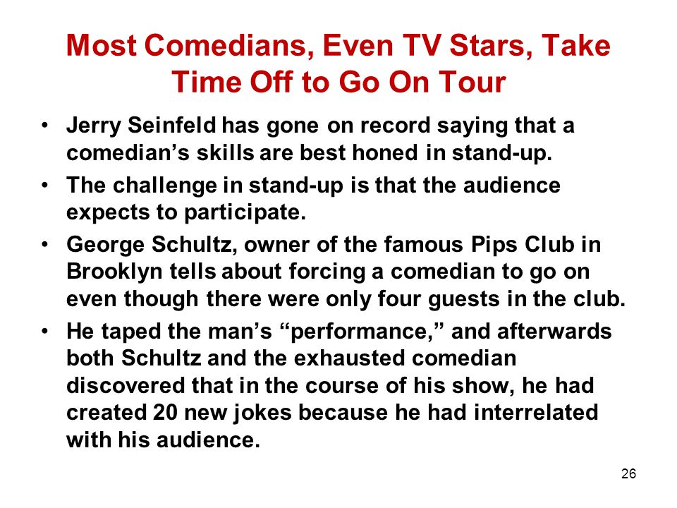 Most Comedians, Even TV Stars, Take Time Off to Go On Tour Jerry Seinfeld has gone on record saying that a comedian's skills are best honed in stand-up.