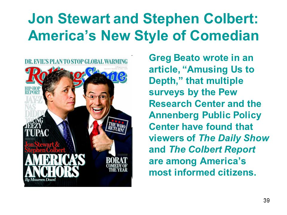 Jon Stewart and Stephen Colbert: America's New Style of Comedian Greg Beato wrote in an article, Amusing Us to Depth, that multiple surveys by the Pew Research Center and the Annenberg Public Policy Center have found that viewers of The Daily Show and The Colbert Report are among America's most informed citizens.