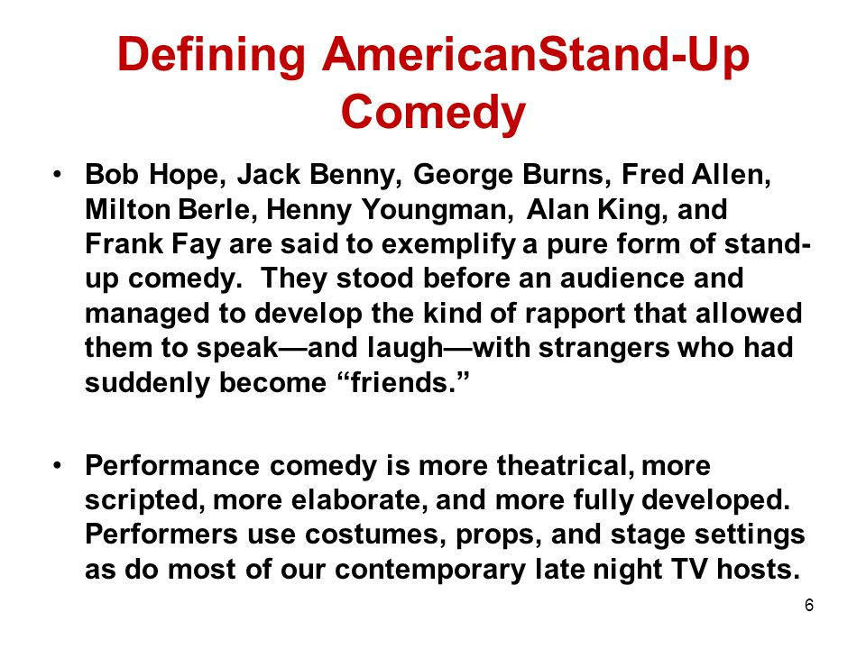 6 Defining AmericanStand-Up Comedy Bob Hope, Jack Benny, George Burns, Fred Allen, Milton Berle, Henny Youngman, Alan King, and Frank Fay are said to exemplify a pure form of stand- up comedy.