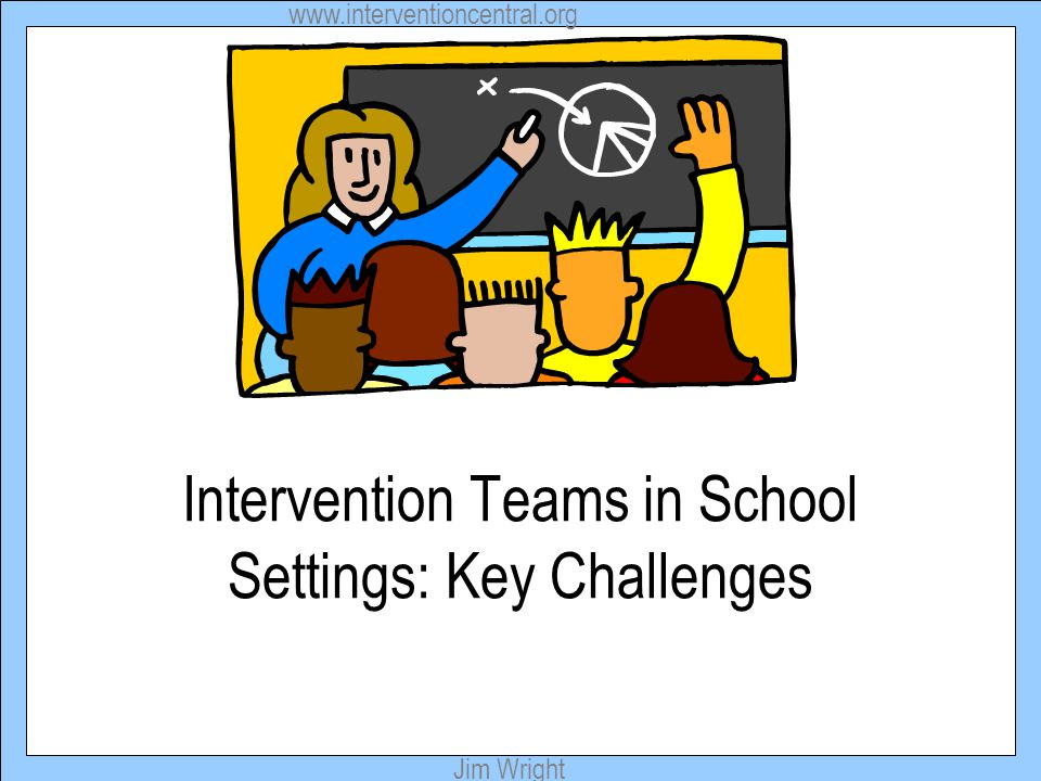 www.interventioncentral.org Jim Wright Intervention Teams in School Settings: Key Challenges