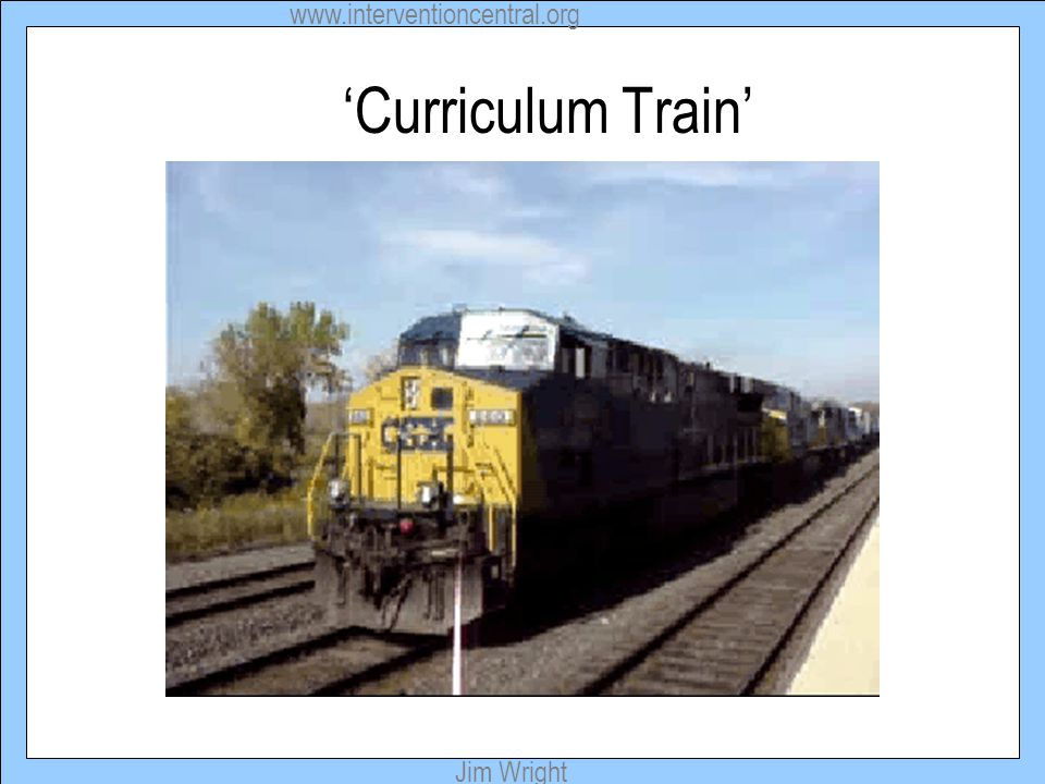 www.interventioncentral.org Jim Wright 'Curriculum Train'