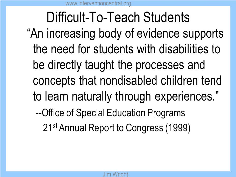www.interventioncentral.org Jim Wright Difficult-To-Teach Students An increasing body of evidence supports the need for students with disabilities to be directly taught the processes and concepts that nondisabled children tend to learn naturally through experiences. --Office of Special Education Programs 21 st Annual Report to Congress (1999)