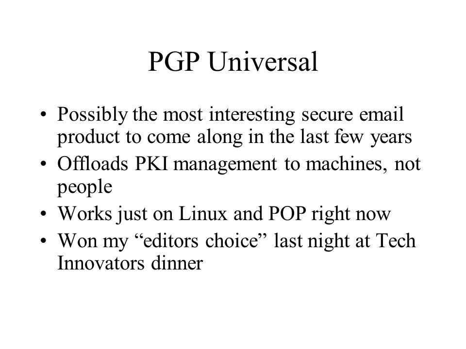 PGP Universal Possibly the most interesting secure email product to come along in the last few years Offloads PKI management to machines, not people Works just on Linux and POP right now Won my editors choice last night at Tech Innovators dinner