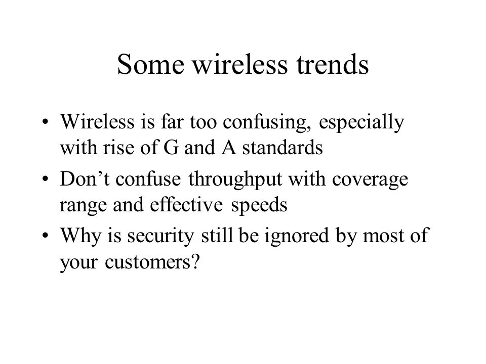 Some wireless trends Wireless is far too confusing, especially with rise of G and A standards Don't confuse throughput with coverage range and effective speeds Why is security still be ignored by most of your customers?