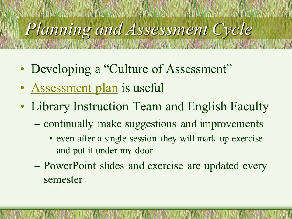 Planning and Assessment Cycle Developing a Culture of Assessment Assessment plan is usefulAssessment plan Library Instruction Team and English Faculty –continually make suggestions and improvements even after a single session they will mark up exercise and put it under my door –PowerPoint slides and exercise are updated every semester