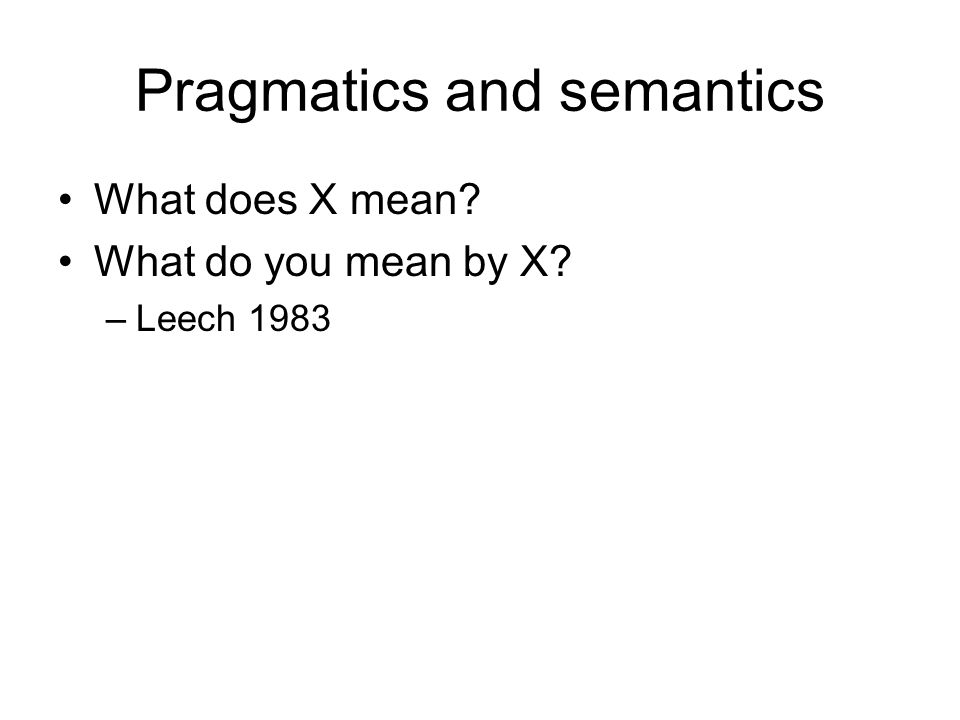 Pragmatics and semantics What does X mean What do you mean by X –Leech 1983
