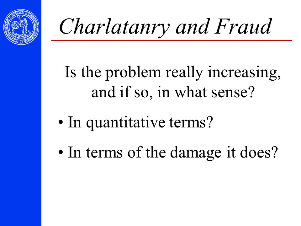 Charlatanry and Fraud Is the problem really increasing, and if so, in what sense? In quantitative terms? In terms of the damage it does?