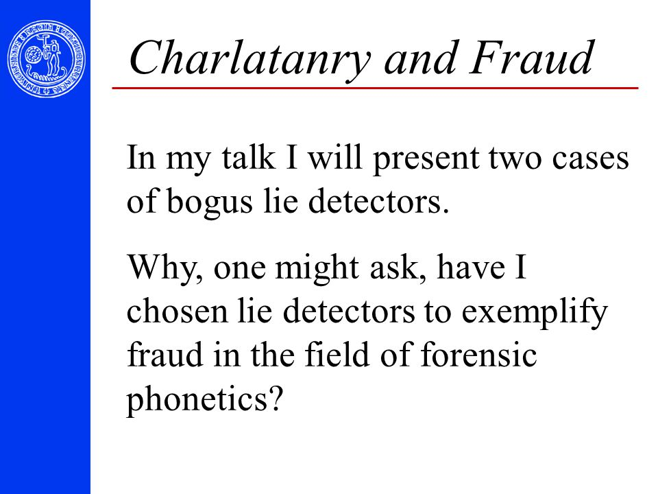 Charlatanry and Fraud In my talk I will present two cases of bogus lie detectors. Why, one might ask, have I chosen lie detectors to exemplify fraud i