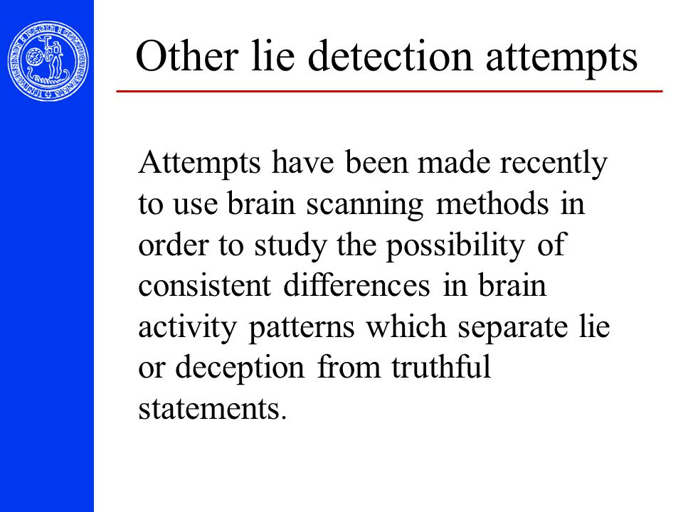 Other lie detection attempts Attempts have been made recently to use brain scanning methods in order to study the possibility of consistent difference