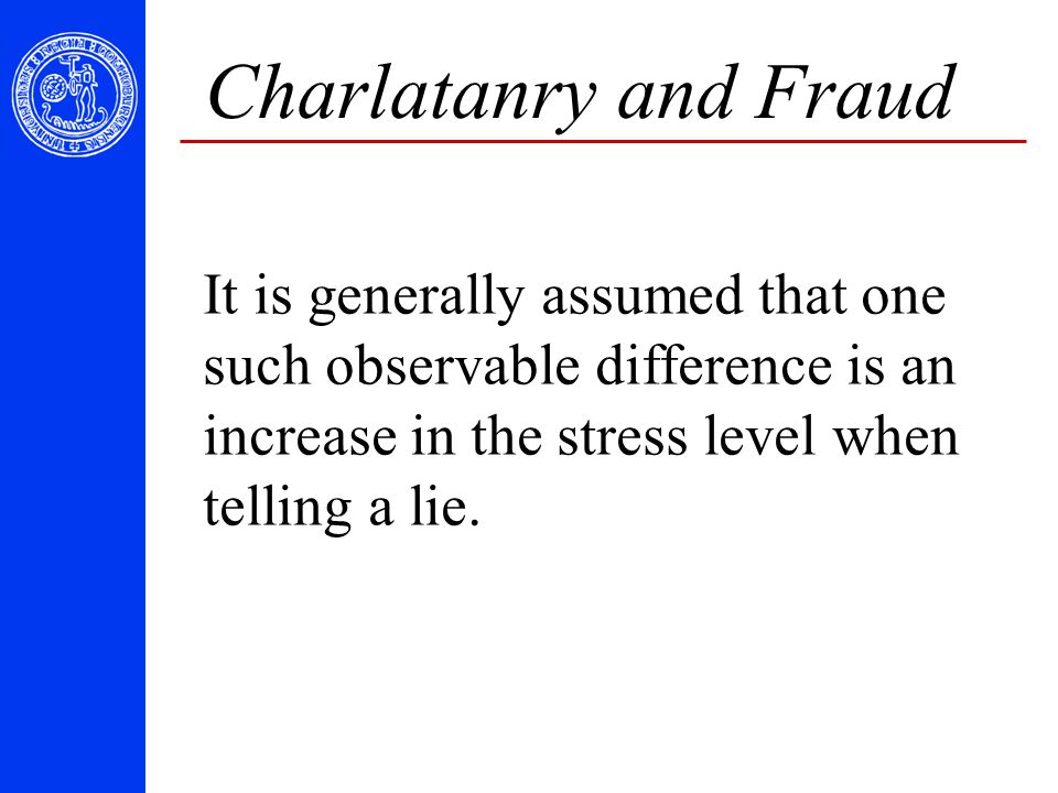 Charlatanry and Fraud It is generally assumed that one such observable difference is an increase in the stress level when telling a lie.