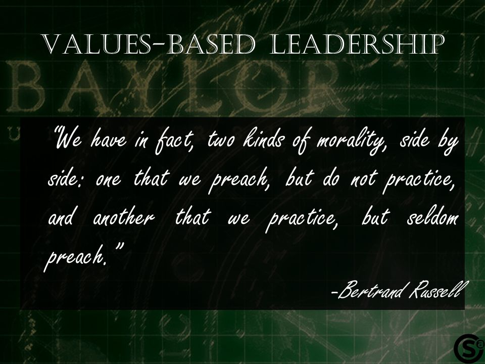 Values-based Leadership We have in fact, two kinds of morality, side by side: one that we preach, but do not practice, and another that we practice, but seldom preach. -Bertrand Russell