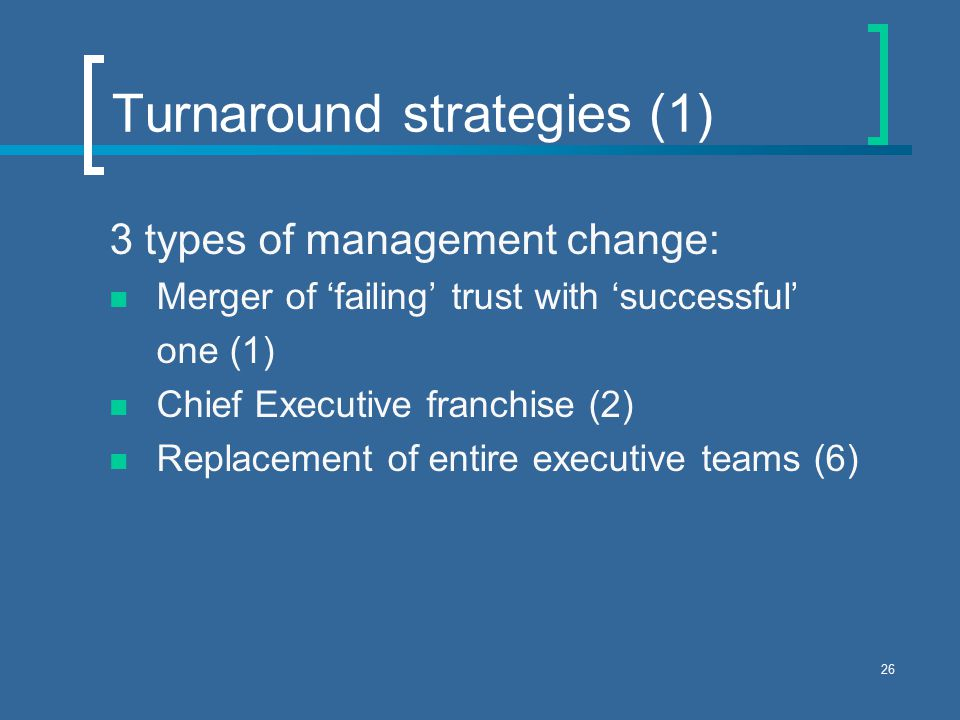 26 Turnaround strategies (1) 3 types of management change: Merger of 'failing' trust with 'successful' one (1) Chief Executive franchise (2) Replacement of entire executive teams (6)