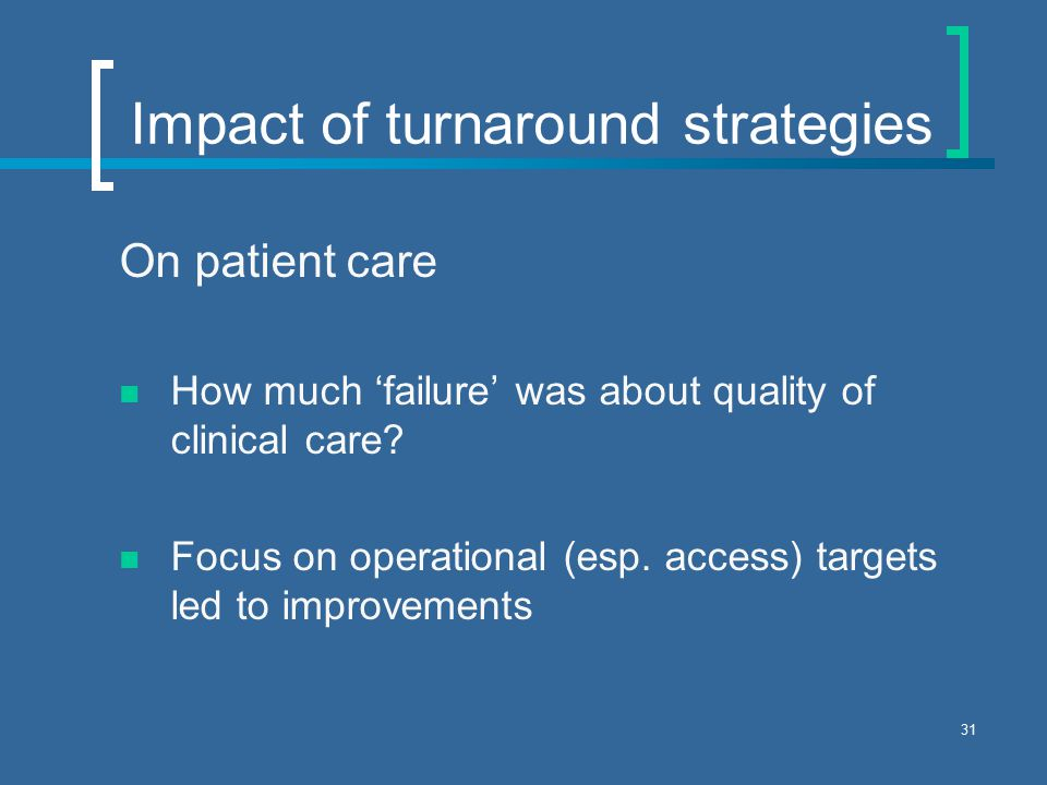 31 Impact of turnaround strategies On patient care How much 'failure' was about quality of clinical care.
