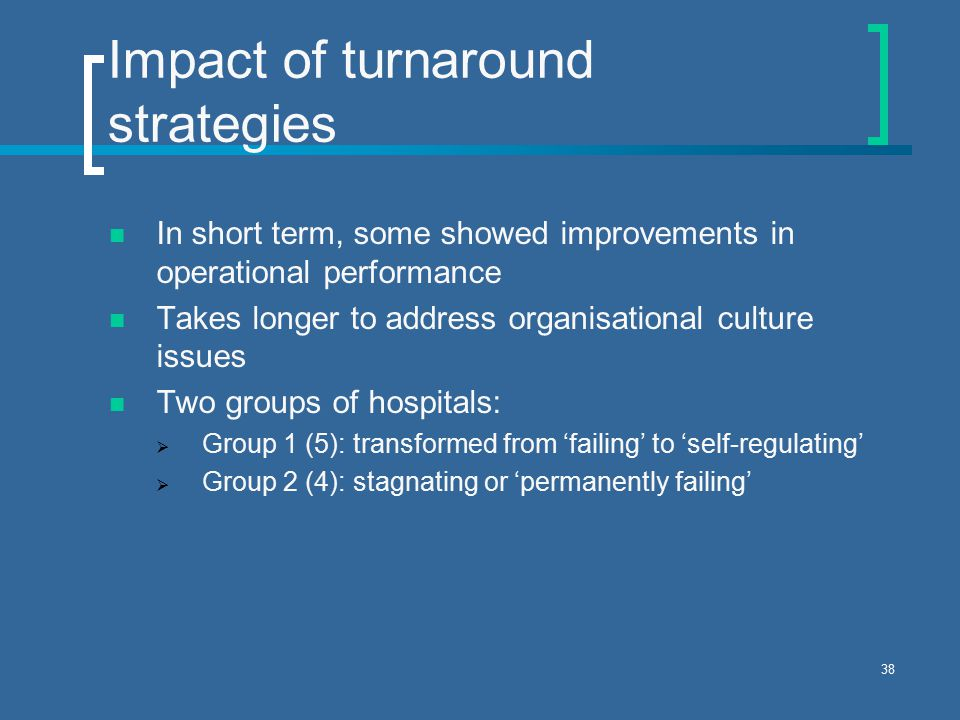 38 Impact of turnaround strategies In short term, some showed improvements in operational performance Takes longer to address organisational culture issues Two groups of hospitals:  Group 1 (5): transformed from 'failing' to 'self-regulating'  Group 2 (4): stagnating or 'permanently failing'