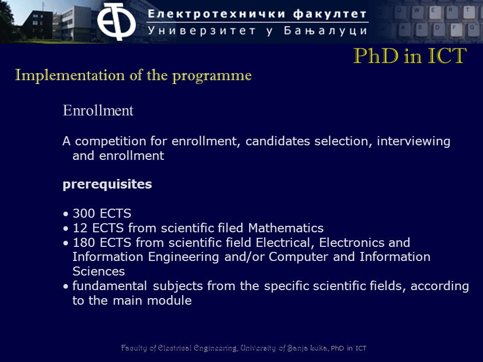 Faculty of Electrical Engineering, University of Banja Luka, PhD in ICT Enrollment A competition for enrollment, candidates selection, interviewing and enrollment prerequisites 300 ECTS 12 ECTS from scientific filed Mathematics 180 ECTS from scientific field Electrical, Electronics and Information Engineering and/or Computer and Information Sciences fundamental subjects from the specific scientific fields, according to the main module PhD in ICT Implementation of the programme