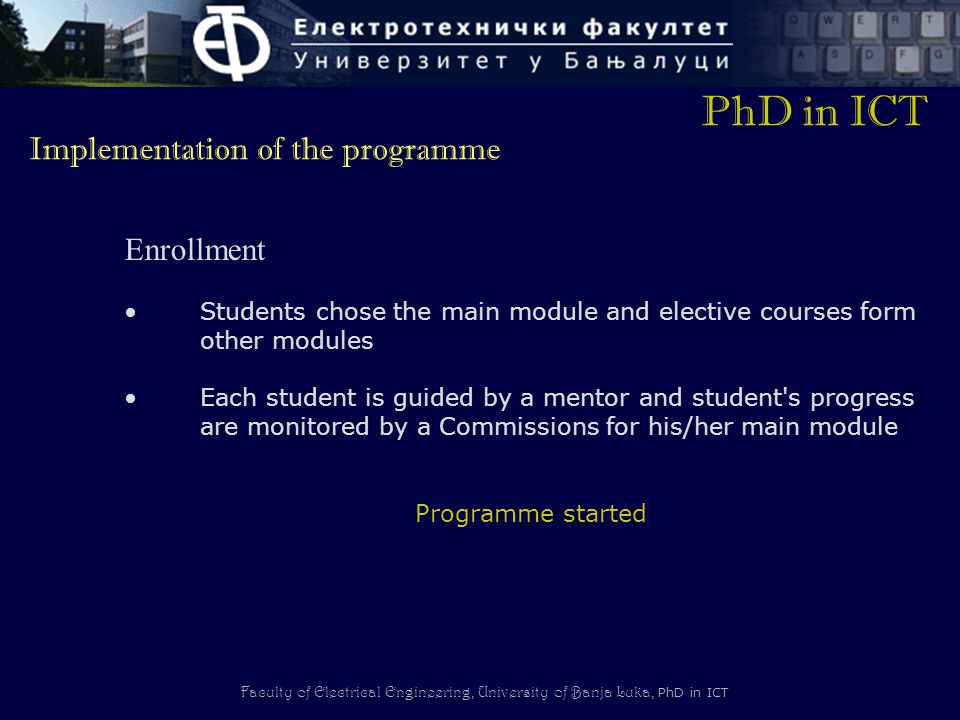 Faculty of Electrical Engineering, University of Banja Luka, PhD in ICT Enrollment Students chose the main module and elective courses form other modules Each student is guided by a mentor and student s progress are monitored by a Commissions for his/her main module Programme started PhD in ICT Implementation of the programme