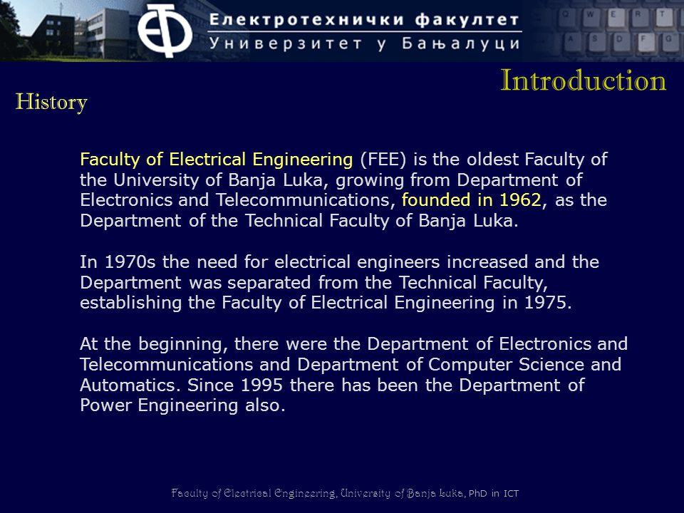 Faculty of Electrical Engineering, University of Banja Luka, PhD in ICT History Faculty of Electrical Engineering (FEE) is the oldest Faculty of the University of Banja Luka, growing from Department of Electronics and Telecommunications, founded in 1962, as the Department of the Technical Faculty of Banja Luka.