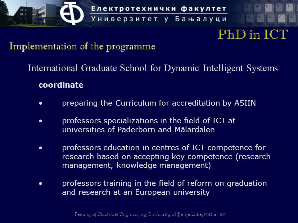 Faculty of Electrical Engineering, University of Banja Luka, PhD in ICT coordinate preparing the Curriculum for accreditation by ASIIN professors specializations in the field of ICT at universities of Paderborn and Mälardalen professors education in centres of ICT competence for research based on accepting key competence (research management, knowledge management) professors training in the field of reform on graduation and research at an European university PhD in ICT Implementation of the programme International Graduate School for Dynamic Intelligent Systems
