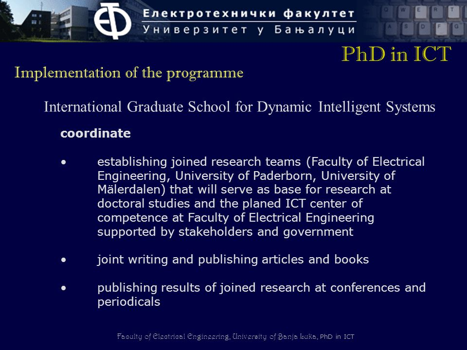 Faculty of Electrical Engineering, University of Banja Luka, PhD in ICT coordinate establishing joined research teams (Faculty of Electrical Engineering, University of Paderborn, University of Mälerdalen) that will serve as base for research at doctoral studies and the planed ICT center of competence at Faculty of Electrical Engineering supported by stakeholders and government joint writing and publishing articles and books publishing results of joined research at conferences and periodicals PhD in ICT Implementation of the programme International Graduate School for Dynamic Intelligent Systems