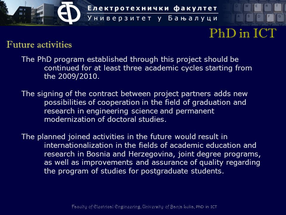 Faculty of Electrical Engineering, University of Banja Luka, PhD in ICT The PhD program established through this project should be continued for at least three academic cycles starting from the 2009/2010.