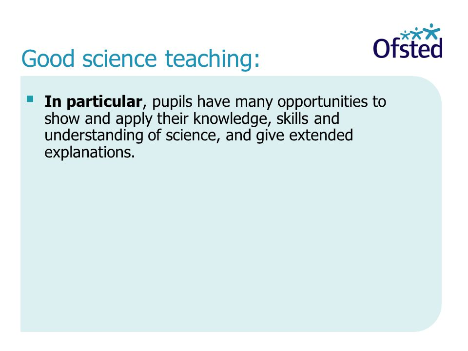 Good science teaching:  In particular, pupils have many opportunities to show and apply their knowledge, skills and understanding of science, and give extended explanations.