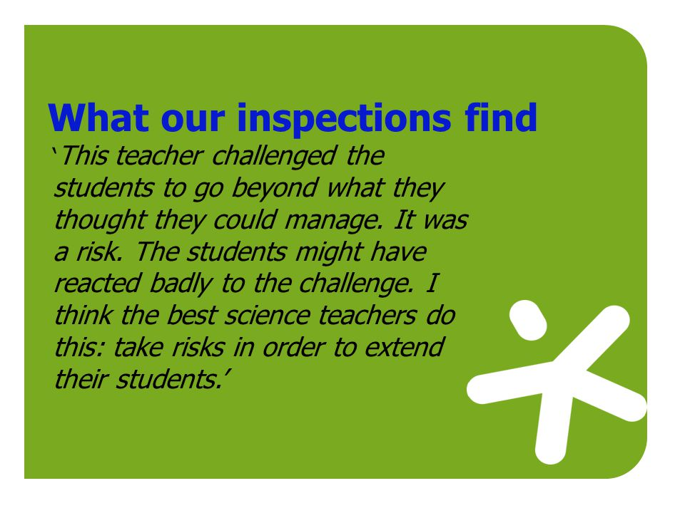 What our inspections find ' This teacher challenged the students to go beyond what they thought they could manage. It was a risk. The students might h