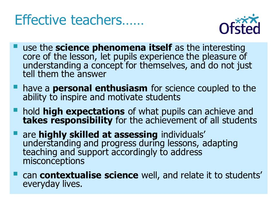 Effective teachers……  use the science phenomena itself as the interesting core of the lesson, let pupils experience the pleasure of understanding a concept for themselves, and do not just tell them the answer  have a personal enthusiasm for science coupled to the ability to inspire and motivate students  hold high expectations of what pupils can achieve and takes responsibility for the achievement of all students  are highly skilled at assessing individuals' understanding and progress during lessons, adapting teaching and support accordingly to address misconceptions  can contextualise science well, and relate it to students' everyday lives.