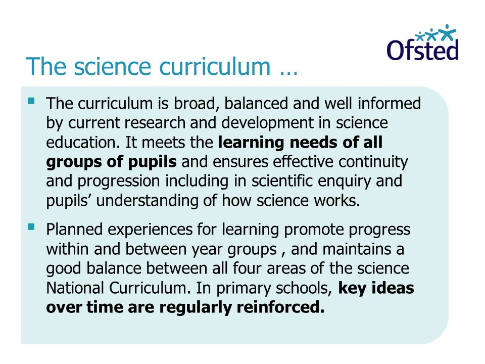 The science curriculum …  The curriculum is broad, balanced and well informed by current research and development in science education.