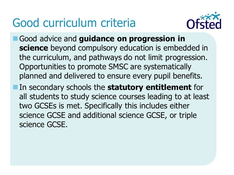 Good curriculum criteria Good advice and guidance on progression in science beyond compulsory education is embedded in the curriculum, and pathways do not limit progression.