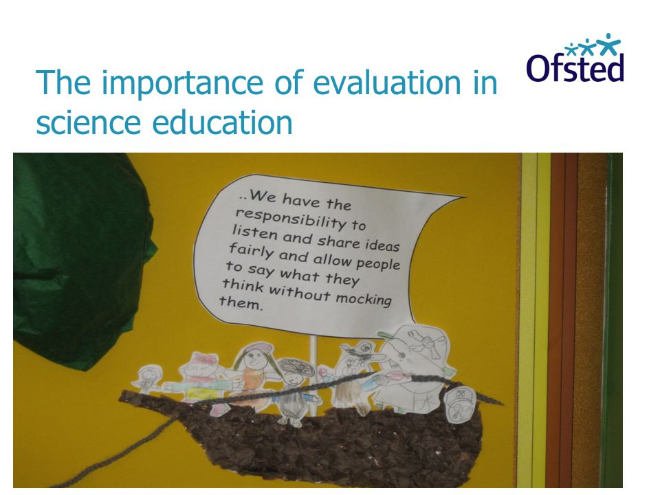 The importance of evaluation in science education Consider the impact of teaching on pupils' learning and the robustness of leadership in improving the quality of education or in maintaining already high standards.