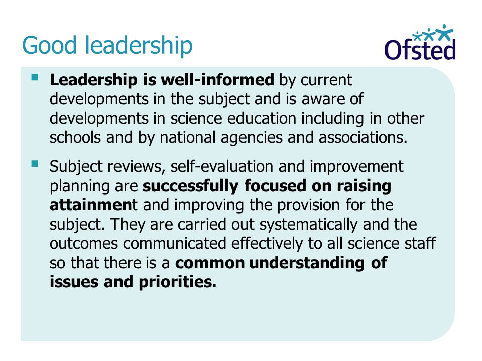 Good leadership  Leadership is well-informed by current developments in the subject and is aware of developments in science education including in other schools and by national agencies and associations.
