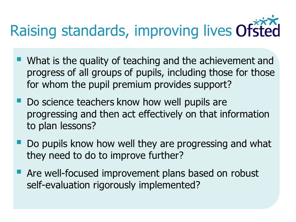 Raising standards, improving lives  What is the quality of teaching and the achievement and progress of all groups of pupils, including those for those for whom the pupil premium provides support.