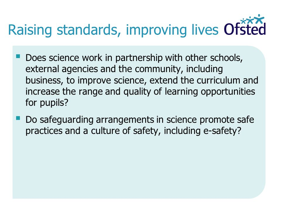 Raising standards, improving lives  Does science work in partnership with other schools, external agencies and the community, including business, to improve science, extend the curriculum and increase the range and quality of learning opportunities for pupils.