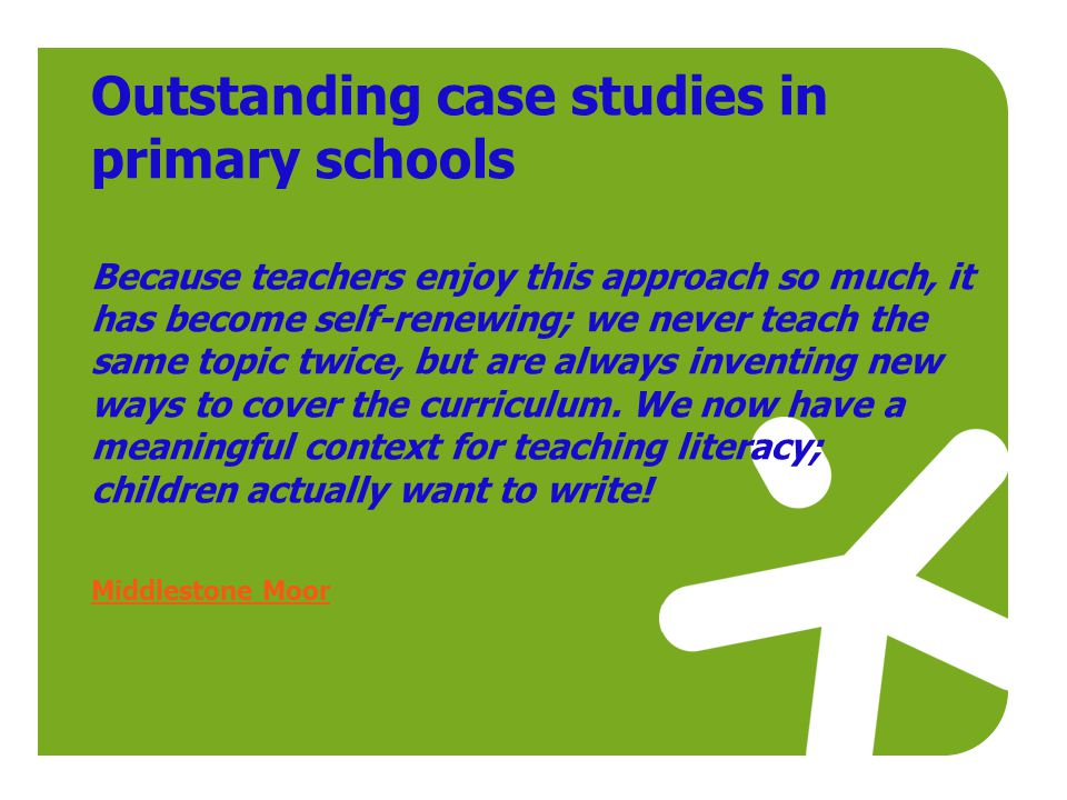 Outstanding case studies in primary schools Because teachers enjoy this approach so much, it has become self-renewing; we never teach the same topic twice, but are always inventing new ways to cover the curriculum.