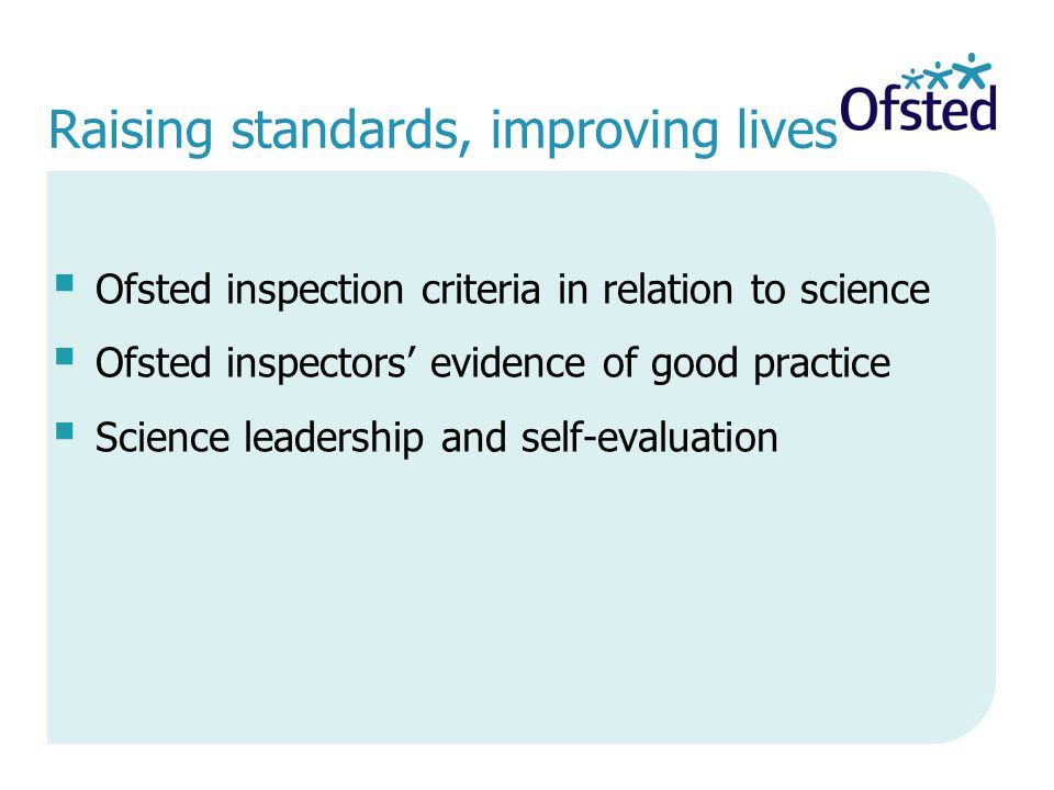 Raising standards, improving lives  Ofsted inspection criteria in relation to science  Ofsted inspectors' evidence of good practice  Science leadership and self-evaluation