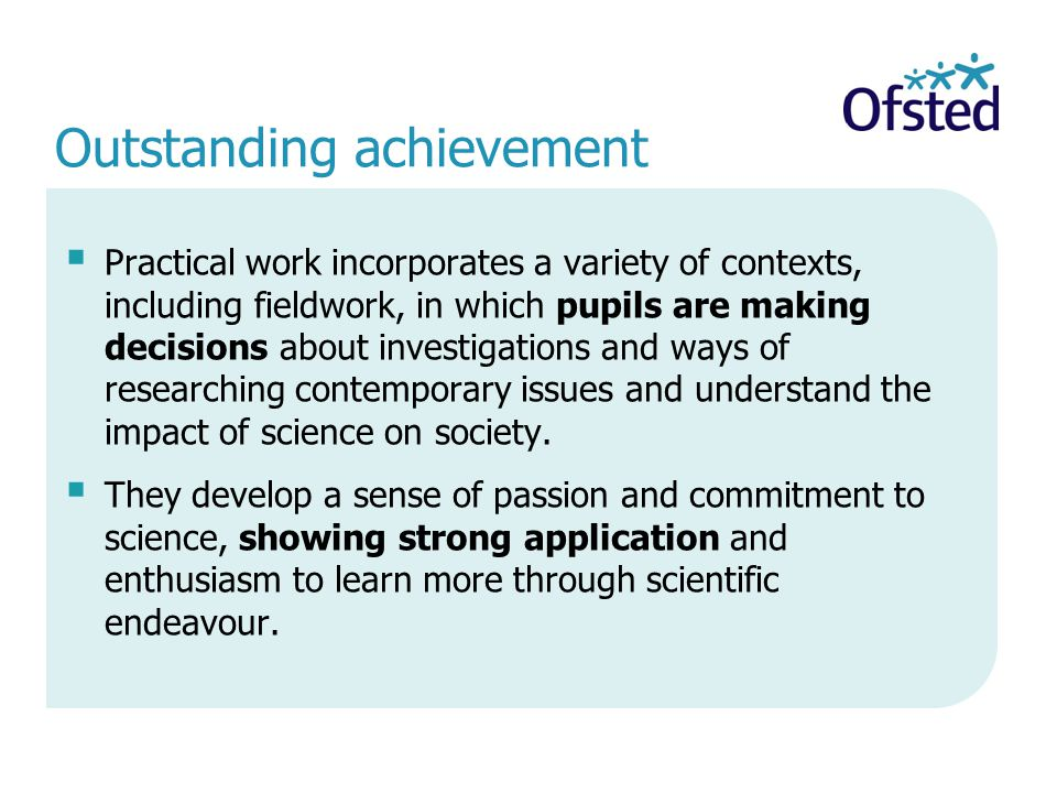 Outstanding achievement  Practical work incorporates a variety of contexts, including fieldwork, in which pupils are making decisions about investigations and ways of researching contemporary issues and understand the impact of science on society.