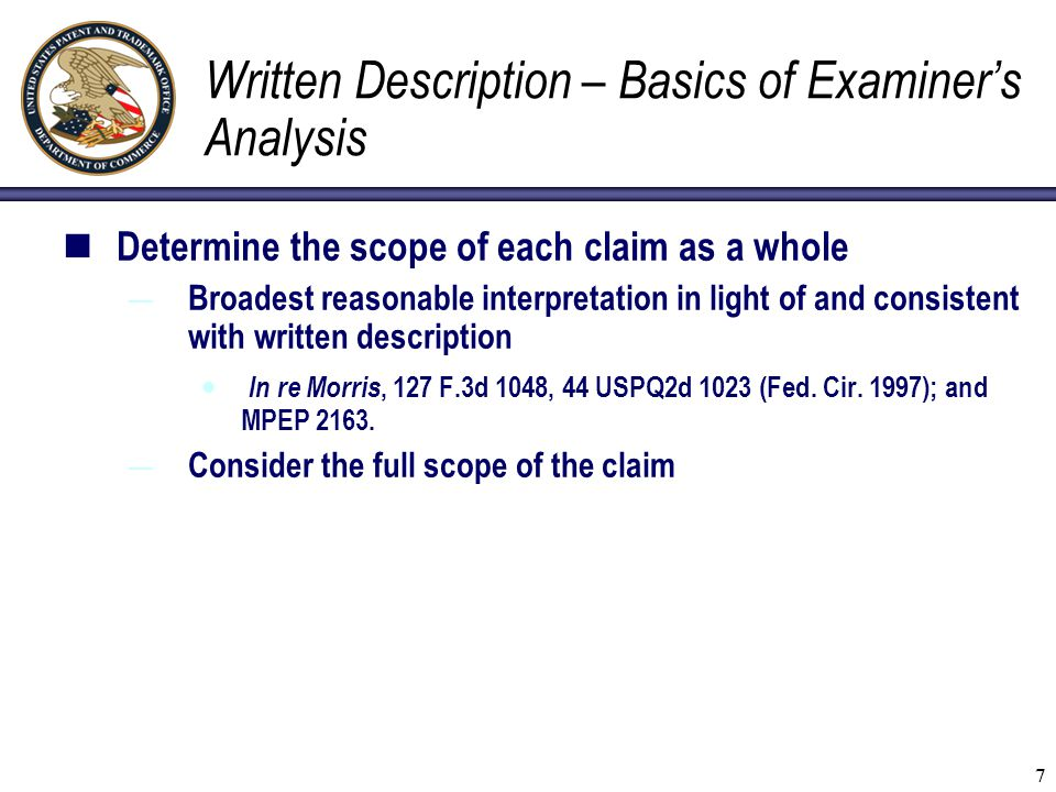 7 Written Description – Basics of Examiner's Analysis Determine the scope of each claim as a whole — Broadest reasonable interpretation in light of an
