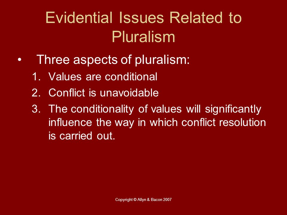 Copyright © Allyn & Bacon 2007 Evidential Issues Related to Pluralism Three aspects of pluralism: 1.Values are conditional 2.Conflict is unavoidable 3