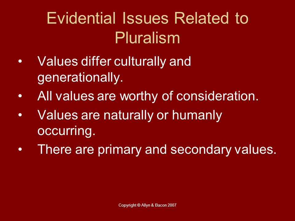 Copyright © Allyn & Bacon 2007 Evidential Issues Related to Pluralism Values differ culturally and generationally. All values are worthy of considerat