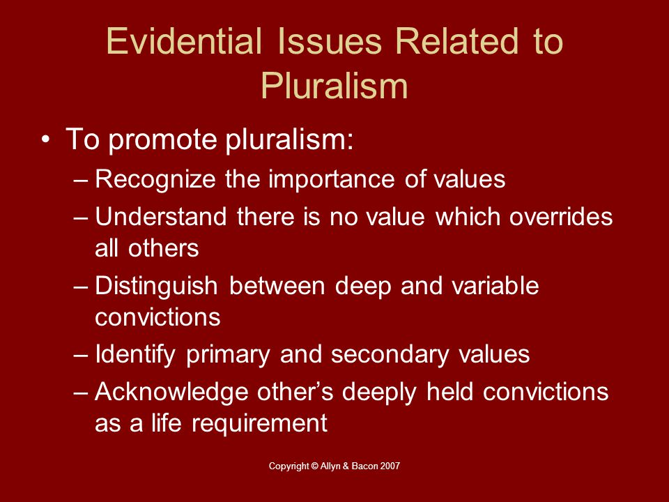 Copyright © Allyn & Bacon 2007 Evidential Issues Related to Pluralism To promote pluralism: –Recognize the importance of values –Understand there is n