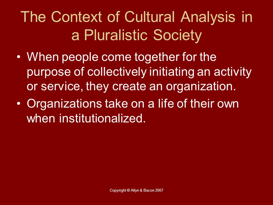 Copyright © Allyn & Bacon 2007 The Context of Cultural Analysis in a Pluralistic Society When people come together for the purpose of collectively ini