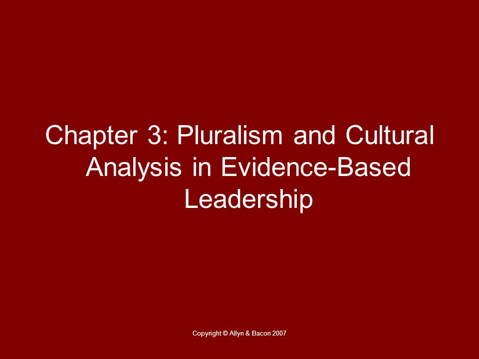 Copyright © Allyn & Bacon 2007 Chapter 3: Pluralism and Cultural Analysis in Evidence-Based Leadership