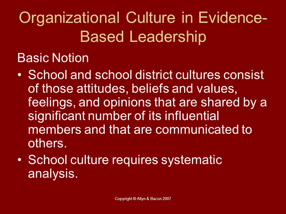 Copyright © Allyn & Bacon 2007 Organizational Culture in Evidence- Based Leadership Basic Notion School and school district cultures consist of those